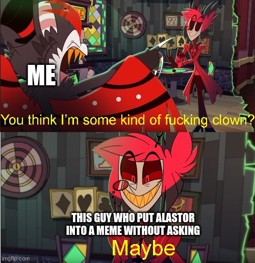 Some kind of fucking clown | ME THIS GUY WHO PUT ALASTOR INTO A MEME WITHOUT ASKING | image tagged in some kind of fucking clown | made w/ Imgflip meme maker