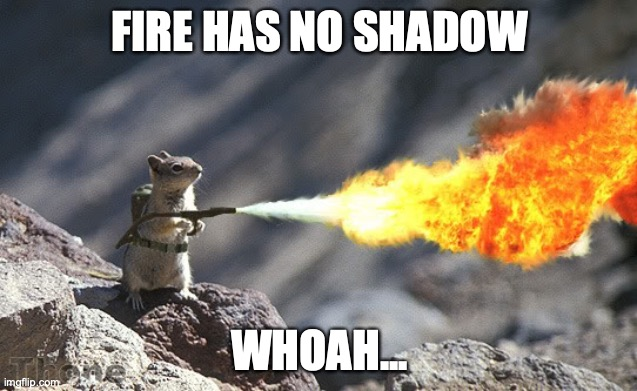 I want people to try it... |  FIRE HAS NO SHADOW; WHOAH... | image tagged in does a fire have a shadow,do not do without adult supervision,a responsible adult,tell me your results | made w/ Imgflip meme maker
