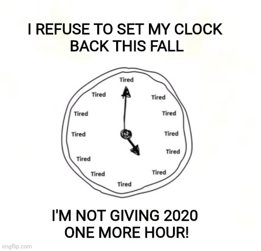 Clock |  I REFUSE TO SET MY CLOCK  BACK THIS FALL; I'M NOT GIVING 2020  ONE MORE HOUR! | image tagged in daylight saving time | made w/ Imgflip meme maker