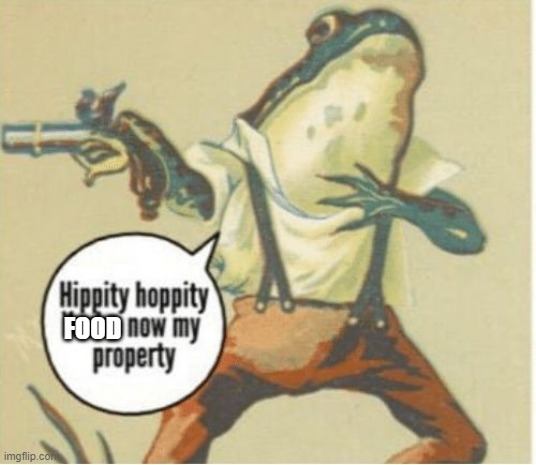 Hippity Hoppity FOOD now my property |  FOOD | image tagged in hippity hoppity you're now my property | made w/ Imgflip meme maker