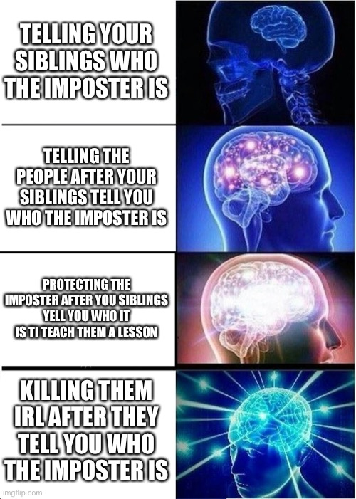 Expanding Brain Meme | TELLING YOUR SIBLINGS WHO THE IMPOSTER IS TELLING THE PEOPLE AFTER YOUR SIBLINGS TELL YOU WHO THE IMPOSTER IS PROTECTING THE IMPOSTER AFTER  | image tagged in memes,expanding brain | made w/ Imgflip meme maker