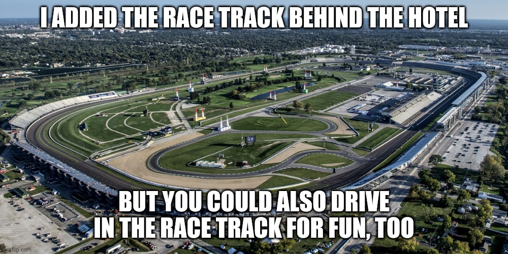 Yey |  I ADDED THE RACE TRACK BEHIND THE HOTEL; BUT YOU COULD ALSO DRIVE IN THE RACE TRACK FOR FUN, TOO | made w/ Imgflip meme maker