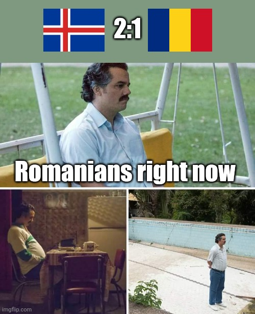 :( |  2:1; Romanians right now | image tagged in memes,sad pablo escobar,romania,iceland | made w/ Imgflip meme maker