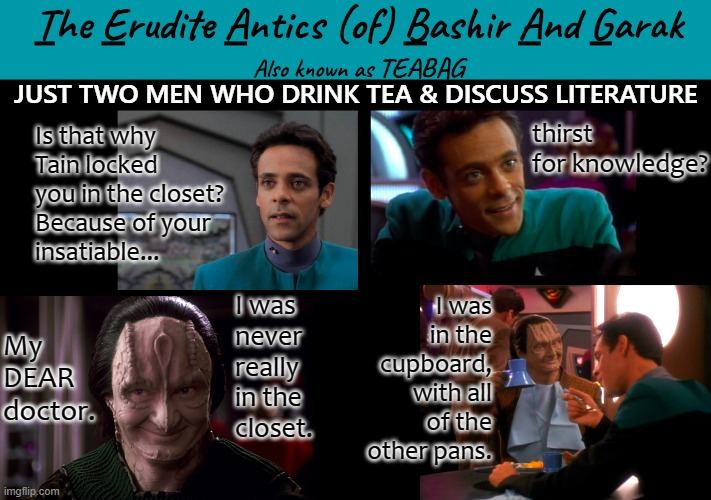 TEABAG episode 1 |  JUST TWO MEN WHO DRINK TEA & DISCUSS LITERATURE; thirst for knowledge? Is that why Tain locked you in the closet?  Because of your  insatiable... I was in the cupboard, with all of the other pans. I was  never really  in the  closet. My DEAR doctor. | image tagged in garak,bashir,garak/bashir,star trek deep space nine | made w/ Imgflip meme maker