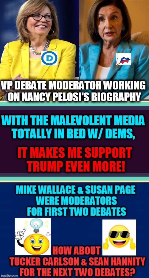 How About Making It a FAIR DEBATE? |  VP DEBATE MODERATOR WORKING  ON NANCY PELOSI'S BIOGRAPHY; WITH THE MALEVOLENT MEDIA  TOTALLY IN BED W/ DEMS, IT MAKES ME SUPPORT  TRUMP EVEN MORE! | image tagged in politics,political meme,republicans,democrats,presidential debate | made w/ Imgflip meme maker