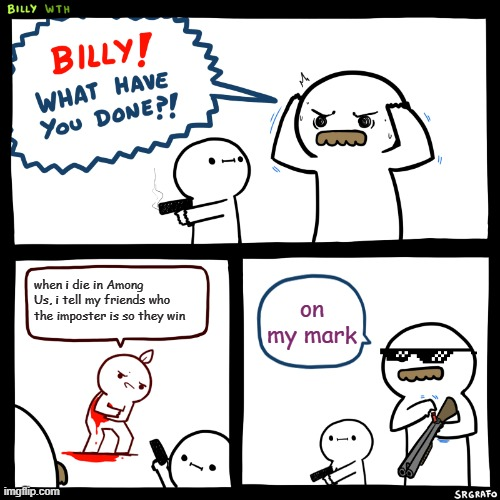Billy, What Have You Done |  when i die in Among Us, i tell my friends who the imposter is so they win; on my mark | image tagged in billy what have you done | made w/ Imgflip meme maker