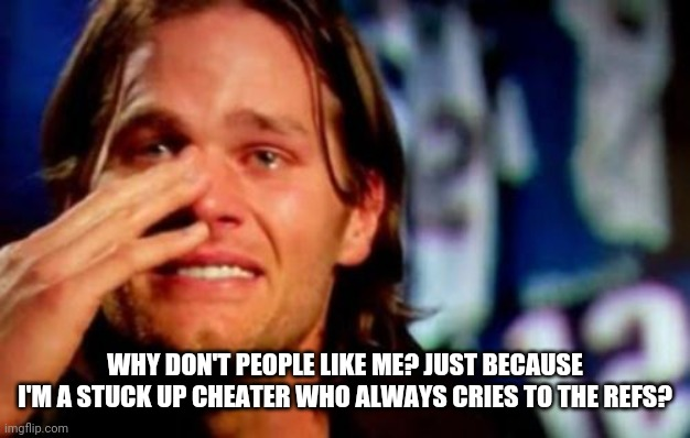 crying tom brady | WHY DON'T PEOPLE LIKE ME? JUST BECAUSE I'M A STUCK UP CHEATER WHO ALWAYS CRIES TO THE REFS? | image tagged in crying tom brady | made w/ Imgflip meme maker