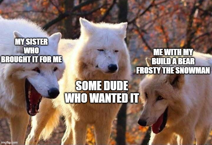 fun fact: my sister brought that exact build a bear off ebay |  MY SISTER WHO BROUGHT IT FOR ME; ME WITH MY BUILD A BEAR FROSTY THE SNOWMAN; SOME DUDE WHO WANTED IT | image tagged in laughing wolf,build a bear,frosty the snowman,sister,ebay | made w/ Imgflip meme maker