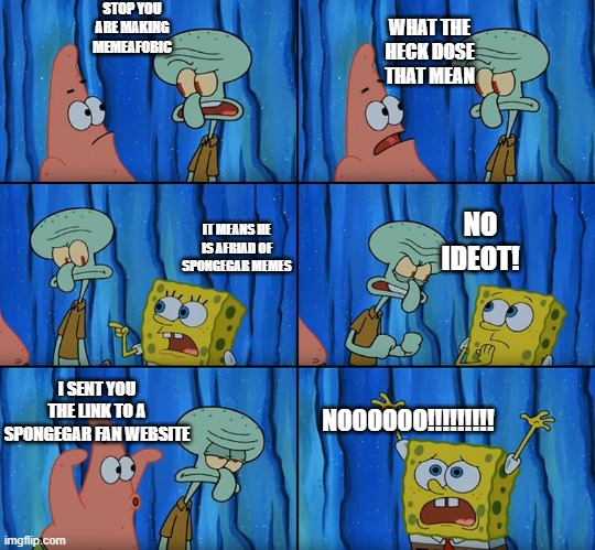 Stop it, Patrick! You're Scaring Him! |  STOP YOU ARE MAKING MEMEAFOBIC; WHAT THE HECK DOSE THAT MEAN; NO IDEOT! IT MEANS HE IS AFRIAD OF SPONGEGAR MEMES; I SENT YOU THE LINK TO A SPONGEGAR FAN WEBSITE; NOOOOOO!!!!!!!!! | image tagged in stop it patrick you're scaring him | made w/ Imgflip meme maker