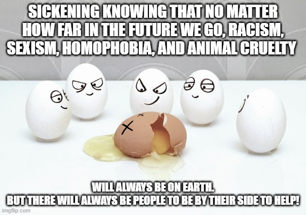 just stop... |  SICKENING KNOWING THAT NO MATTER HOW FAR IN THE FUTURE WE GO, RACISM, SEXISM, HOMOPHOBIA, AND ANIMAL CRUELTY; WILL ALWAYS BE ON EARTH. BUT THERE WILL ALWAYS BE PEOPLE TO BE BY THEIR SIDE TO HELP! | image tagged in bullying,racism,cruel,sexism,gay,animals | made w/ Imgflip meme maker