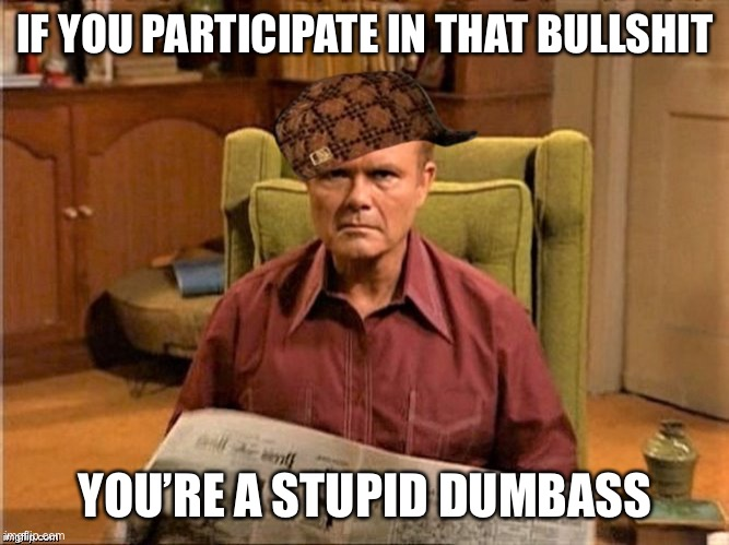 Red Foreman Scumbag Hat | IF YOU PARTICIPATE IN THAT BULLSHIT YOU'RE A STUPID DUMBASS | image tagged in red foreman scumbag hat | made w/ Imgflip meme maker