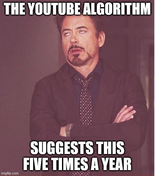 THE YOUTUBE ALGORITHM SUGGESTS THIS FIVE TIMES A YEAR | image tagged in memes,face you make robert downey jr | made w/ Imgflip meme maker