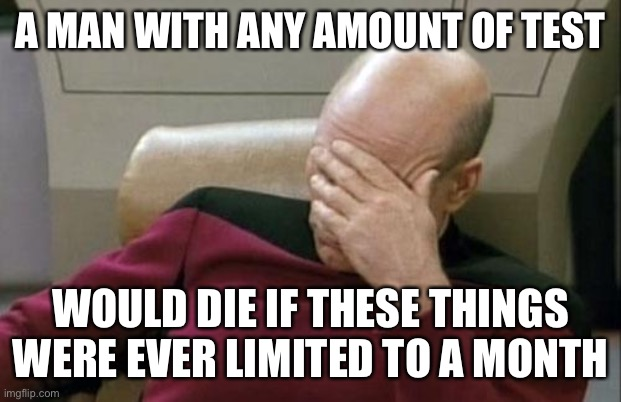 Captain Picard Facepalm Meme | A MAN WITH ANY AMOUNT OF TEST WOULD DIE IF THESE THINGS WERE EVER LIMITED TO A MONTH | image tagged in memes,captain picard facepalm | made w/ Imgflip meme maker