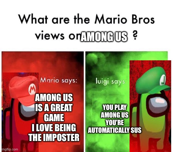 This has to be one of my best memes |  AMONG US; AMONG US IS A GREAT GAME I LOVE BEING THE IMPOSTER; YOU PLAY AMONG US YOU'RE AUTOMATICALLY SUS | image tagged in mario bros views,memes,funny,mario,among us,luigi | made w/ Imgflip meme maker