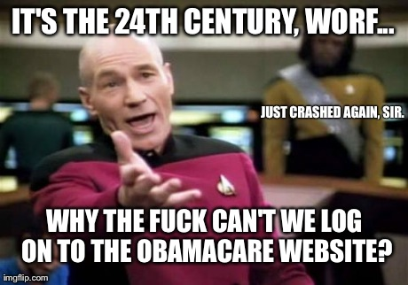 I hear they've got their best people on it... | IT'S THE 24TH CENTURY, WORF... WHY THE F**K CAN'T WE LOG ON TO THE OBAMACARE WEBSITE? JUST CRASHED AGAIN, SIR. | image tagged in memes,picard wtf | made w/ Imgflip meme maker