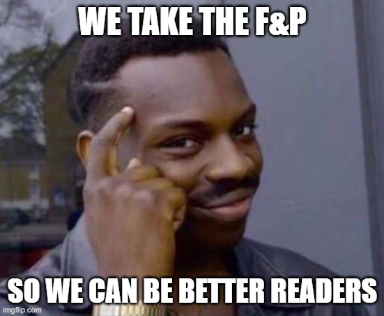 Smart black guy |  WE TAKE THE F&P; SO WE CAN BE BETTER READERS | image tagged in smart black guy | made w/ Imgflip meme maker