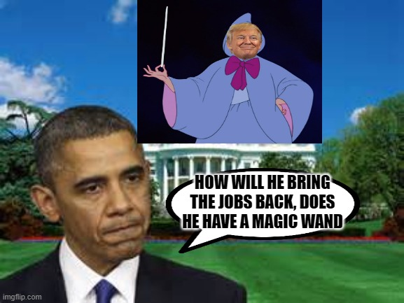 trump obama white house |  HOW WILL HE BRING THE JOBS BACK, DOES HE HAVE A MAGIC WAND | image tagged in trump obama white house | made w/ Imgflip meme maker