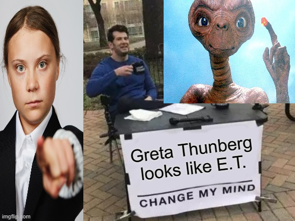 GRETA THUNBERG E.T. Comparison Change my mind |  Greta Thunberg looks like E.T. | image tagged in memes,change my mind | made w/ Imgflip meme maker