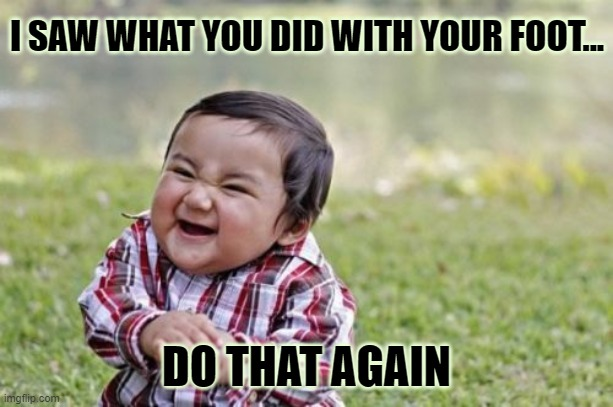 Do That Again. |  I SAW WHAT YOU DID WITH YOUR FOOT... DO THAT AGAIN | image tagged in memes,evil toddler,do that again | made w/ Imgflip meme maker