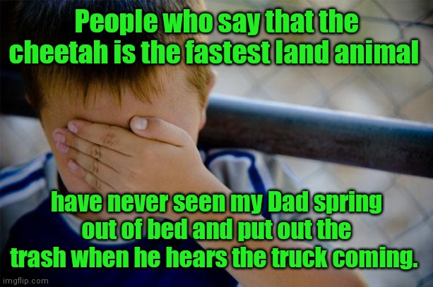 What's that noise? Oh, crap! |  People who say that the cheetah is the fastest land animal; have never seen my Dad spring out of bed and put out the trash when he hears the truck coming. | image tagged in memes,confession kid,sortoffunny,happensallthetime | made w/ Imgflip meme maker