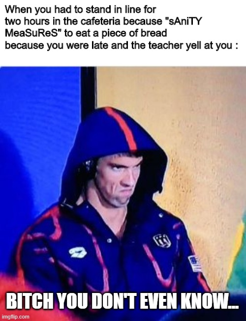 "Tsssss... |  When you had to stand in line for two hours in the cafeteria because ""sAniTY MeaSuReS"" to eat a piece of bread because you were late and the teacher yell at you :; BITCH YOU DON'T EVEN KNOW... 