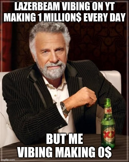 The Most Interesting Man In The World Meme |  LAZERBEAM VIBING ON YT MAKING 1 MILLION$ EVERY DAY; BUT ME VIBING MAKING 0$ | image tagged in memes,the most interesting man in the world | made w/ Imgflip meme maker