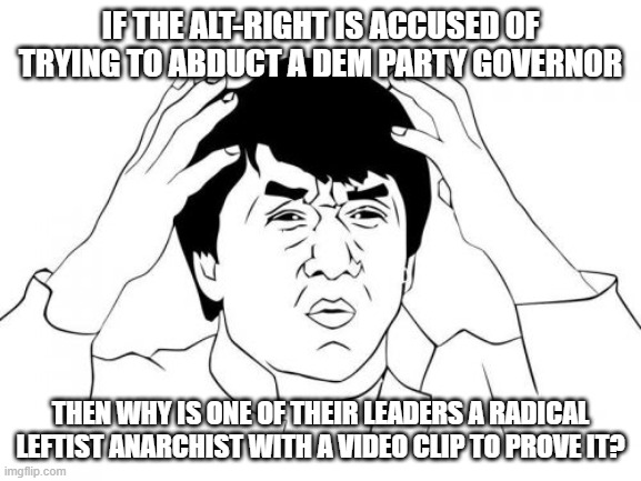 Don't worry about it Jackie . . . just BELIEVE leftist political propagandists: |  IF THE ALT-RIGHT IS ACCUSED OF TRYING TO ABDUCT A DEM PARTY GOVERNOR; THEN WHY IS ONE OF THEIR LEADERS A RADICAL LEFTIST ANARCHIST WITH A VIDEO CLIP TO PROVE IT? | image tagged in memes,jackie chan wtf | made w/ Imgflip meme maker