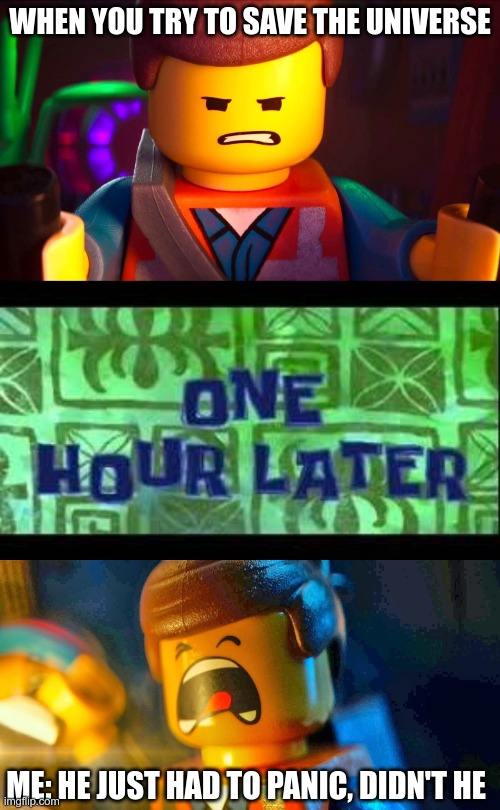 Emmet's reaction |  WHEN YOU TRY TO SAVE THE UNIVERSE; ME: HE JUST HAD TO PANIC, DIDN'T HE | image tagged in the lego movie,lego movie emmet | made w/ Imgflip meme maker