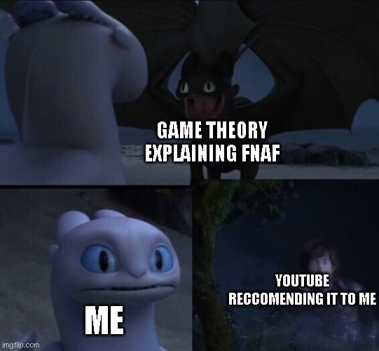 lol |  GAME THEORY EXPLAINING FNAF; YOUTUBE RECCOMENDING IT TO ME; ME | image tagged in how to train your dragon 3 | made w/ Imgflip meme maker