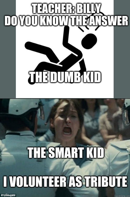 I volunteer as tribute! |  TEACHER: BILLY DO YOU KNOW THE ANSWER; THE DUMB KID; THE SMART KID | image tagged in katniss everdeen,smart | made w/ Imgflip meme maker