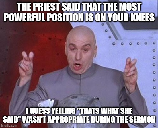 "Dr Evil Laser |  THE PRIEST SAID THAT THE MOST POWERFUL POSITION IS ON YOUR KNEES; I GUESS YELLING ""THATS WHAT SHE SAID"" WASN'T APPROPRIATE DURING THE SERMON 