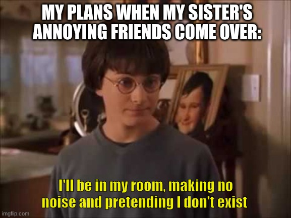 My plans when annoying people com over |  MY PLANS WHEN MY SISTER'S ANNOYING FRIENDS COME OVER:; I'll be in my room, making no noise and pretending I don't exist | image tagged in harry potter,friends,sister,annoying people | made w/ Imgflip meme maker