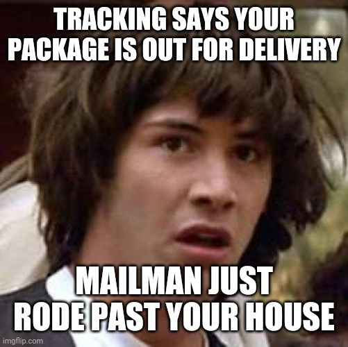 Tracking |  TRACKING SAYS YOUR PACKAGE IS OUT FOR DELIVERY; MAILMAN JUST RODE PAST YOUR HOUSE | image tagged in memes,conspiracy keanu | made w/ Imgflip meme maker