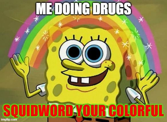 Imagination Spongebob |  ME DOING DRUGS; SQUIDWORD YOUR COLORFUL | image tagged in memes,imagination spongebob | made w/ Imgflip meme maker