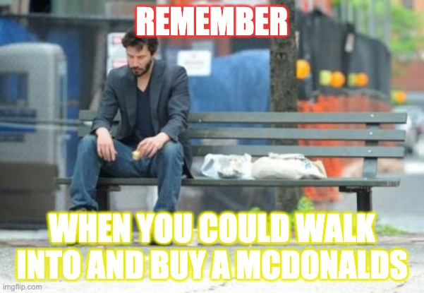 remember when you could walk into and buy a mcdonalds |  REMEMBER; WHEN YOU COULD WALK INTO AND BUY A MCDONALDS | image tagged in memes,sad keanu,remember,mcdonalds | made w/ Imgflip meme maker