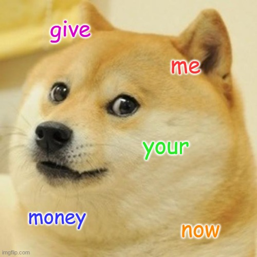 doge wants yur money |  give; me; your; money; now | image tagged in memes,doge | made w/ Imgflip meme maker