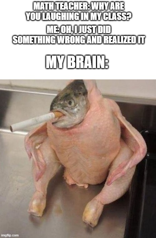 Fish chicken thoughts |  MATH TEACHER: WHY ARE YOU LAUGHING IN MY CLASS? ME: OH, I JUST DID SOMETHING WRONG AND REALIZED IT; MY BRAIN: | image tagged in memes,teacher,school meme,math teacher,fish,chicken | made w/ Imgflip meme maker