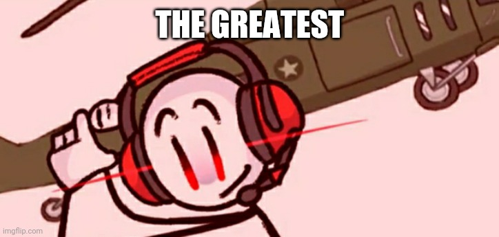THE GREATEST | image tagged in charles helicopter | made w/ Imgflip meme maker