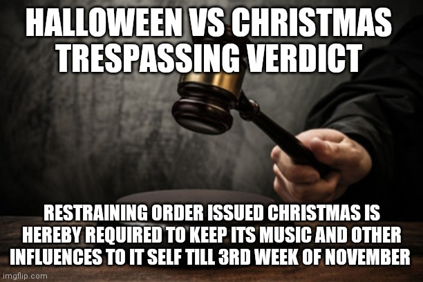 Supreme court |  HALLOWEEN VS CHRISTMAS  TRESPASSING VERDICT; RESTRAINING ORDER ISSUED CHRISTMAS IS HEREBY REQUIRED TO KEEP ITS MUSIC AND OTHER INFLUENCES TO IT SELF TILL 3RD WEEK OF NOVEMBER | image tagged in supreme court | made w/ Imgflip meme maker