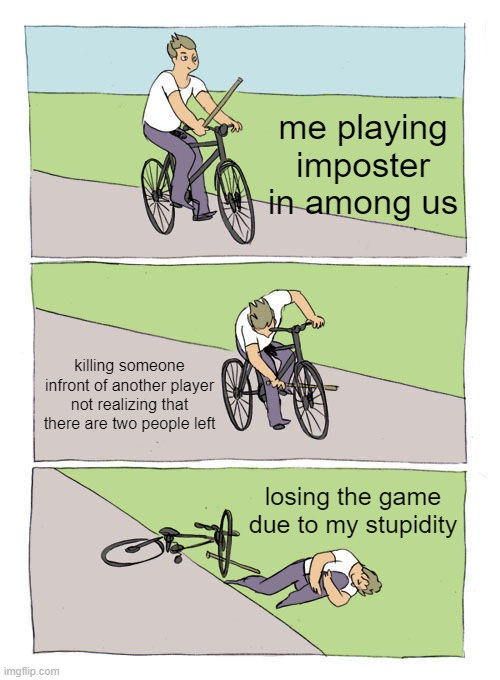 Bike Fall |  me playing imposter in among us; killing someone infront of another player not realizing that there are two people left; losing the game due to my stupidity | image tagged in memes,bike fall | made w/ Imgflip meme maker