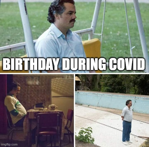 So true though |  BIRTHDAY DURING COVID | image tagged in memes,sad pablo escobar | made w/ Imgflip meme maker