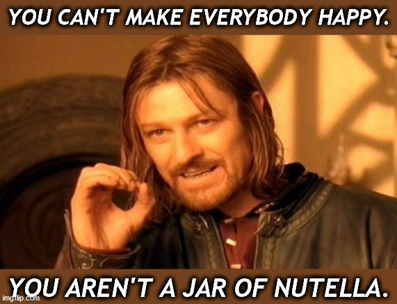 Jar of Happy |  YOU CAN'T MAKE EVERYBODY HAPPY. YOU AREN'T A JAR OF NUTELLA. | image tagged in memes,one does not simply | made w/ Imgflip meme maker