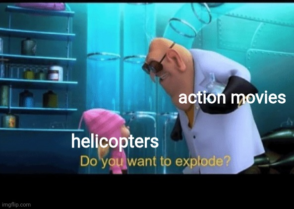 yes |  action movies; helicopters | image tagged in do you want to explode,yes,helicopter,attack helicopter,action movies,true | made w/ Imgflip meme maker