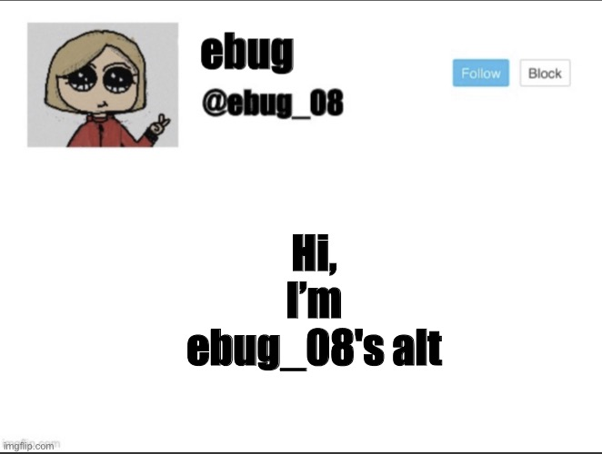 ebug_08 update! |  Hi, I'm ebug_08's alt | image tagged in ebug_08 update | made w/ Imgflip meme maker