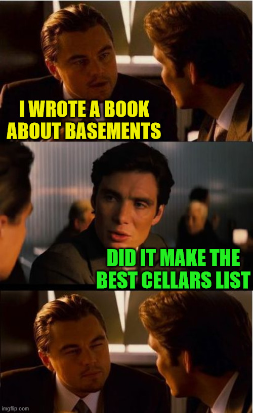 Inception |  I WROTE A BOOK ABOUT BASEMENTS; DID IT MAKE THE BEST CELLARS LIST | image tagged in memes,inception,bad pun,i see what you did there,play on words,sometimes my genius is it's almost frightening | made w/ Imgflip meme maker