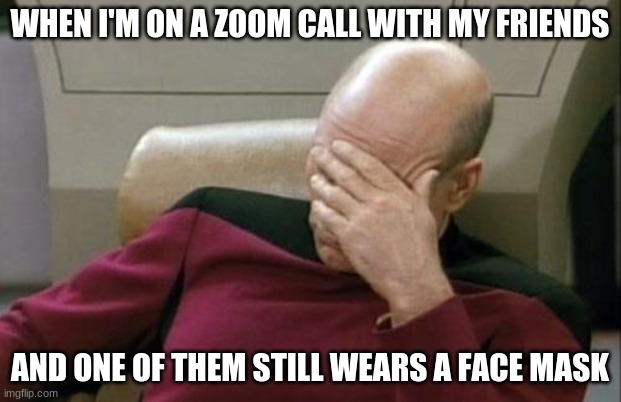 Can you relate? |  WHEN I'M ON A ZOOM CALL WITH MY FRIENDS; AND ONE OF THEM STILL WEARS A FACE MASK | image tagged in memes,captain picard facepalm,zoom,video chat,face mask,not a true story | made w/ Imgflip meme maker
