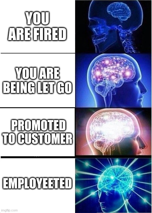 YUS |  YOU ARE FIRED; YOU ARE BEING LET GO; PROMOTED TO CUSTOMER; EMPLOYEETED | image tagged in memes,expanding brain,funny,employees,work | made w/ Imgflip meme maker
