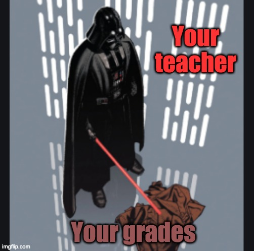 Gone |  Your teacher; Your grades | image tagged in darth vader,obi wan,teacher | made w/ Imgflip meme maker