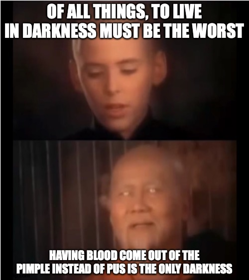 I Used To Say 'Don't Go There', But That's... Lame |  OF ALL THINGS, TO LIVE IN DARKNESS MUST BE THE WORST; HAVING BLOOD COME OUT OF THE PIMPLE INSTEAD OF PUS IS THE ONLY DARKNESS | image tagged in x is the only darkness,memes,puberty,relatable | made w/ Imgflip meme maker