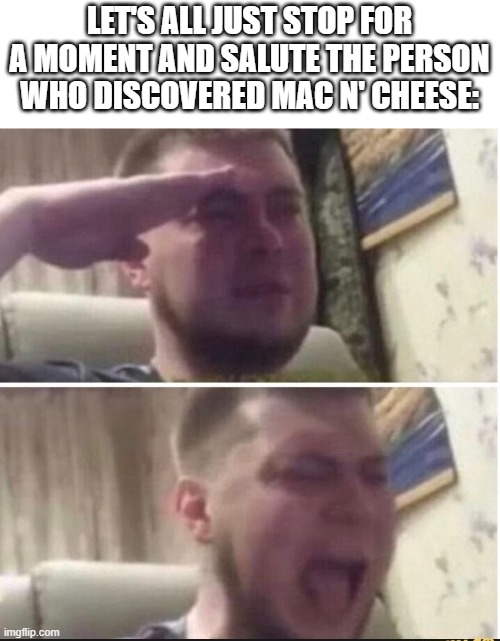 Crying salute |  LET'S ALL JUST STOP FOR A MOMENT AND SALUTE THE PERSON WHO DISCOVERED MAC N' CHEESE: | image tagged in crying salute | made w/ Imgflip meme maker